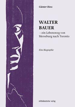 Walter Bauer – ein Lebensweg von Merseburg nach Toronto von Hess,  Günter