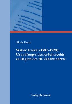 Walter Kaskel (1882–1928): Grundfragen des Arbeitsrechts zu Beginn des 20. Jahrhunderts von Unertl,  Nicole