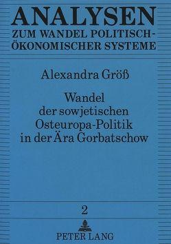 Wandel der sowjetischen Osteuropa-Politik in der Ära Gorbatschow von Gröss,  Alexandra