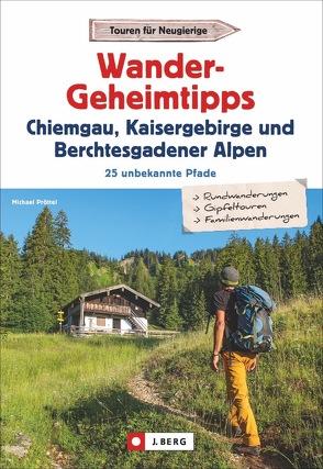Wandergeheimtipps Chiemgau, Kaisergebirge, Berchtesgadener Alpen von Pröttel,  Michael