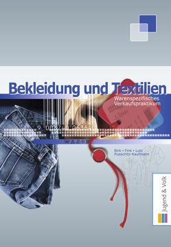 Warenspezifisches Verkaufspraktikum Textil / Warenspezifisches Verkaufspraktikum – Bekleidung und Textilien von Birk,  Fritz, Fink,  Walter, Lutz,  Karl, Puaschitz-Kaufmann,  Eva
