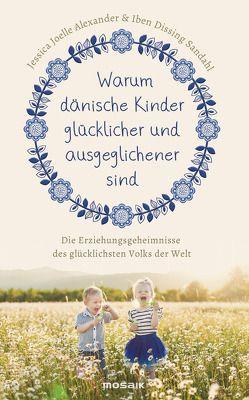 Warum dänische Kinder glücklicher und ausgeglichener sind von Alexander,  Jessica Joelle, Sandahl,  Iben Dissing, Wirth,  Karin