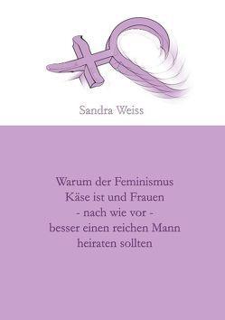 Warum der Feminismus Käse ist und Frauen – nach wie vor – besser einen reichen Mann heiraten sollten von Weiss,  Sandra