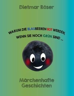 Warum die Blaubeeren rot werden, wenn sie noch grün sind . . . von Röser,  Dietmar