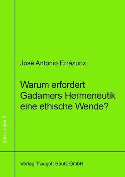 Warum erfordert Gadamers Hermeneutik eine ethische Wende? von Errázuriz,  José Antonio