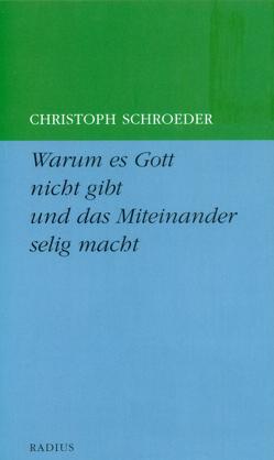 Warum es Gott nicht gibt und das Miteinander selig macht von Schroeder,  Christoph