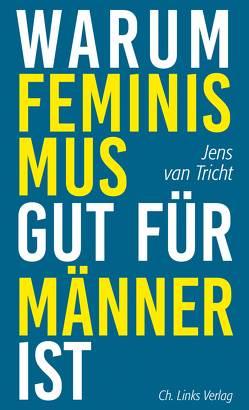 Warum Feminismus gut für Männer ist von Brunnenkamp,  Christina, Hessel,  Isabel, Tricht,  Jens van