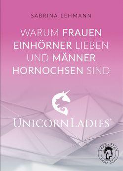 Warum Frauen Einhörner lieben und Männer Hornochsen sind: Unicorn Ladies von Sabrina,  Lehmann
