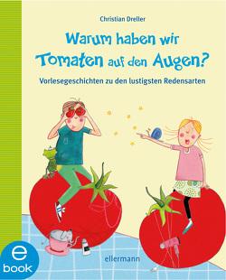 Warum haben wir Tomaten auf den Augen? von Dreller,  Christian, Oertel,  Katrin