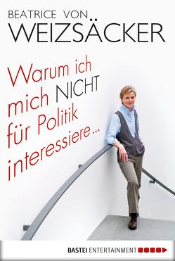Warum ich mich nicht für Politik interessiere … von Weizsäcker,  Beatrice von