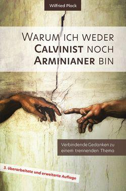 Warum ich weder Calvinist noch Arminianer bin von Plock,  Wilfried
