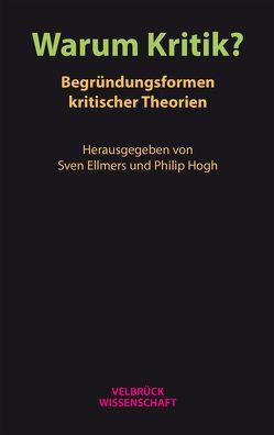Warum Kritik? Begründungsformen kritischer Theorien von Ellmers,  Sven, Hogh,  Philip