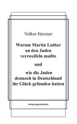 Warum Martin Luther an den Juden verzweifeln mußte und wie die Juden dennoch in Deutschland ihr Glück gefunden hatten von Herzner,  Volker