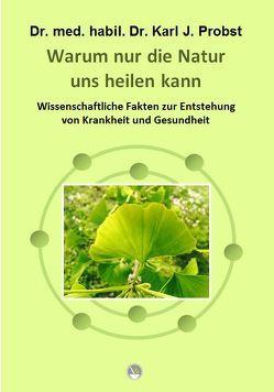 Warum nur die Natur uns heilen kann von Dr. med. habil. Dr. Probst,  Karl J.