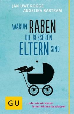 Warum Raben die besseren Eltern sind von Bartram,  Angelika, Rogge,  Jan-Uwe