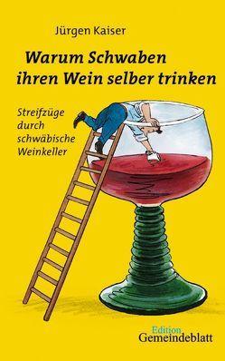 Warum Schwaben ihren Wein selber trinken von Kaiser,  Jürgen