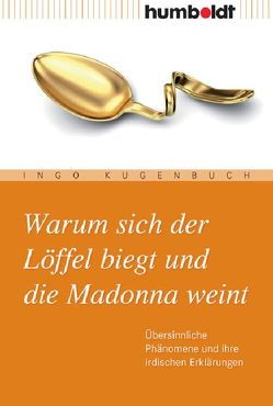 Warum sich der Löffel biegt und die Madonna weint von Kugenbuch,  Ingo