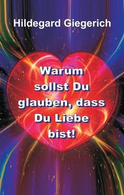 Warum sollst Du glauben, dass Du Liebe bist! von Giegerich,  Hildegard Theresia