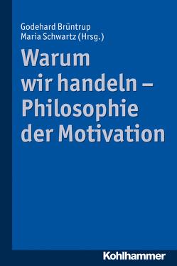 Warum wir handeln – Philosophie der Motivation von Brüntrup,  Godehard, Schwartz,  Maria