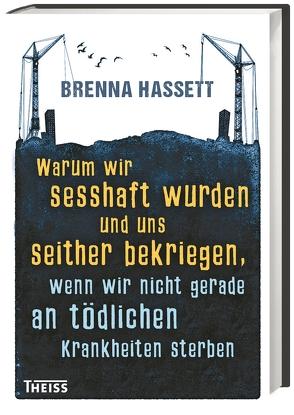 Warum wir sesshaft wurden und uns seither bekriegen, wenn wir nicht gerade an tödlichen Krankheiten sterben von Hassett,  Brenna, Schmidt-Wussow,  Susanne
