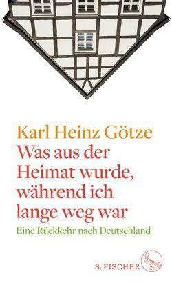 Was aus der Heimat wurde, während ich lange weg war von Götze,  Karl-Heinz