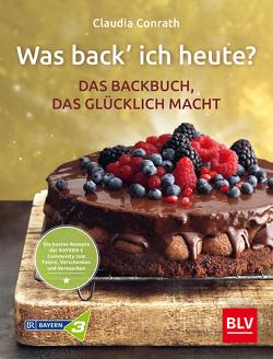 Was back' ich heute? – Das Backbuch, das glücklich macht von Conrath,  Claudia