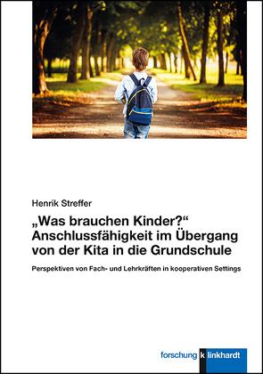 """""""Was brauchen Kinder?"""" Anschlussfähigkeit im Übergang von der Kita in die Grundschule von Streffer,  Henrik"""