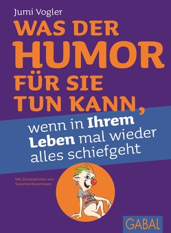 Was der Humor für Sie tun kann, wenn in Ihrem Leben mal wieder alles schiefgeht von Bauermann,  Susanne, Vogler,  Jumi