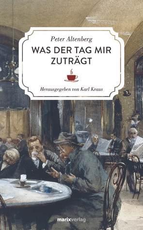 Was der Tag mir zuträgt von Altenberg,  Peter, Kraus,  Karl