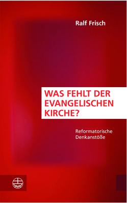 Was fehlt der evangelischen Kirche? von Frisch,  Ralf