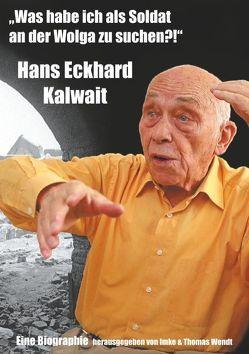 """""""Was habe ich als Soldat an der Wolga zu suchen?"""" von Kalwait,  Hans Eckhard, Wendt,  Imke, Wendt,  Thomas"""