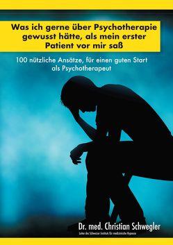 Was ich gerne über Psychotherapie gewusst hätte, als mein erster Patient vor mir saß von Schwegler,  Christian