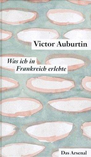 Was ich in Frankreich erlebte und die Literarischen Korrespondenzen aus Paris 1911-1914 von Auburtin,  Victor, Moses-Krause,  Peter