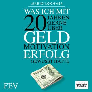 Was ich mit 20 Jahren gerne über Geld, Motivation, Erfolg gewusst hätte von Lochner,  Mario, Pappenberger,  Sebastian