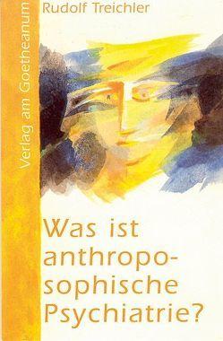 Was ist anthroposophische Psychiatrie? von Treichler,  Rudolf