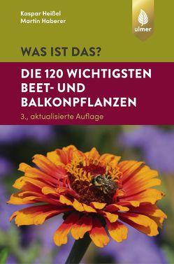 Was ist das? Die 120 wichtigsten Beet- und Balkonpflanzen von Haberer,  Martin, Heißel,  Kaspar