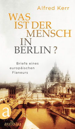 Was ist der Mensch in Berlin? von Kerr,  Alfred, Rühle,  Günther, Vietor-Engländer,  Deborah