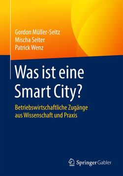 Was ist eine Smart City? von Müller-Seitz,  Gordon, Seiter,  Mischa, Wenz,  Patrick