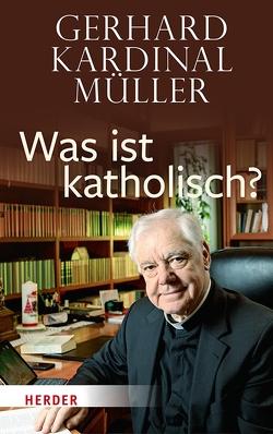 Was ist katholisch? von Müller,  Gerhard Kardinal