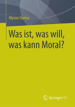 Was ist, was will, was kann Moral? von Hurna,  Myron