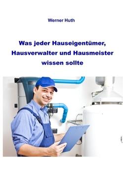 Was jeder Hauseigentümer, Hausverwalter und Hausmeister wissen sollte von Huth,  Werner
