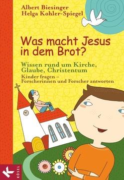 Was macht Jesus in dem Brot? von Biesinger,  Albert, Greune,  Mascha, Kohler-Spiegel,  Helga