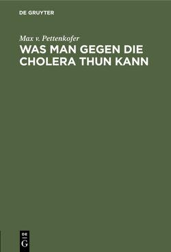 Was man gegen die Cholera thun kann von Pettenkofer,  Max v.