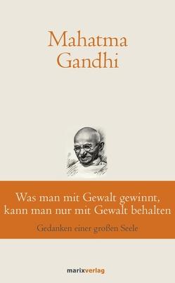 Was man mit Gewalt gewinnt, kann man nur mit Gewalt behalten von Gandhi,  Mahatma, Suchy,  Bernhard