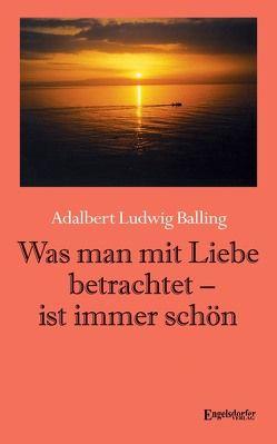 Was man mit Liebe betrachtet – ist immer schön von Balling,  Adalbert Ludwig