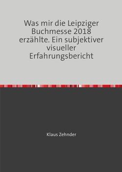 Was mir die Leipziger Buchmesse 2018 erzählte. von Zehnder,  Klaus