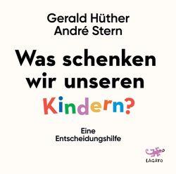 Was schenken wir unseren Kindern? von Hüther,  Gerald, Stern,  André
