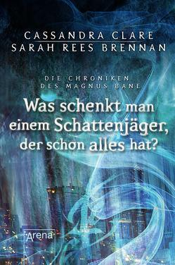 Was schenkt man einem Schattenjäger, der schon alles hat? von Brennan,  Sarah Rees, Clare,  Cassandra, Köbele,  Ulrike