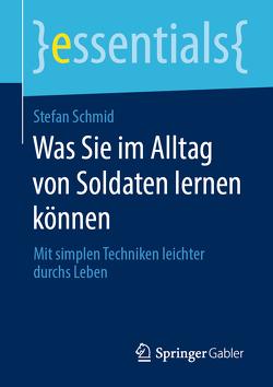 Was Sie im Alltag von Soldaten lernen können von Schmid,  Stefan