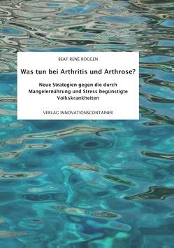 Was tun bei Arthritis und Arthrose? von Roggen,  Beat René